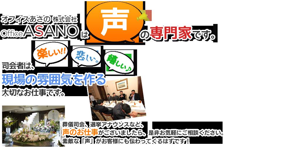 オフィスあさの株式会社:Office Asanoは声の専門家です。司会者は現場の雰囲気を作る大切なお仕事です。葬儀司会、選挙アナウンスなど、声のお仕事がございましたら、是非お気軽にご相談ください。素敵な「声」がお客様にも伝わってくるはずです!